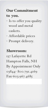 Our Commitment to  you. Is to offer you quality wood and metal caskets. Affordable prices Prompt delivery.  Showroom: 137 Lafayette Rd Hampton Falls, NH By Appointment Only 03844- 800.791.4169 Fax-603.967.4685 info@casketroyale.com